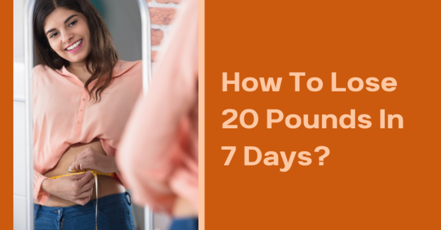 How To Lose 20 Pounds In 7 Days?